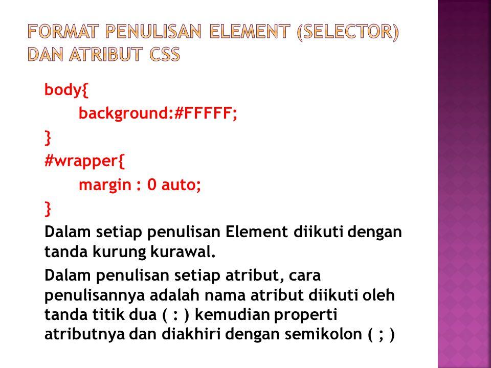 body{ background:#FFFFF; } #wrapper{ margin : 0 auto; } Dalam setiap penulisan Element diikuti dengan tanda kurung kurawal.