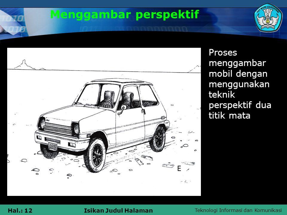 Teknologi Informasi dan Komunikasi Hal.: 12Isikan Judul Halaman Menggambar perspektif Proses menggambar mobil dengan menggunakan teknik perspektif dua titik mata