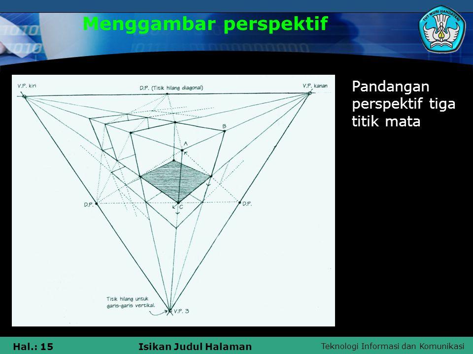 Teknologi Informasi dan Komunikasi Hal.: 15Isikan Judul Halaman Menggambar perspektif Pandangan perspektif tiga titik mata