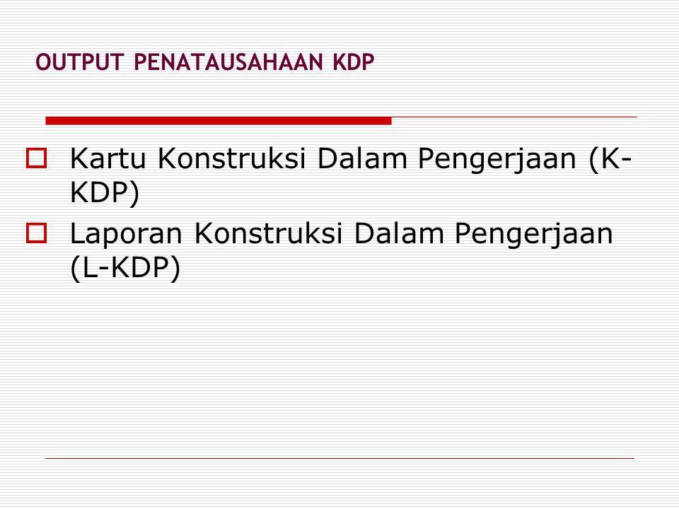 OUTPUT PENATAUSAHAAN KDP  Kartu Konstruksi Dalam Pengerjaan (K- KDP)  Laporan Konstruksi Dalam Pengerjaan (L-KDP)