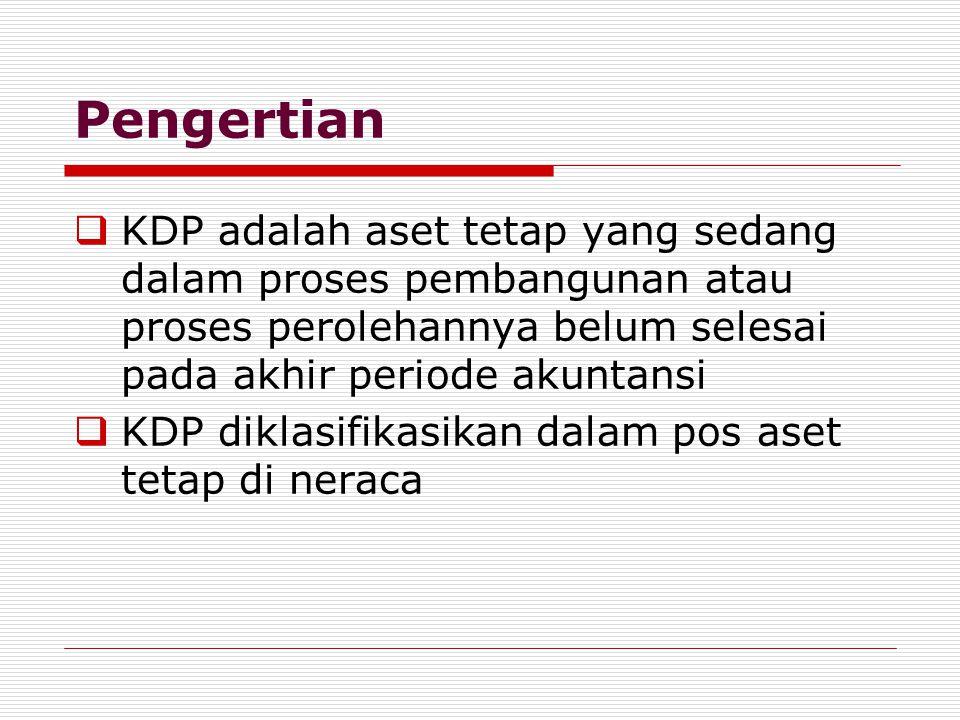 Pengertian  KDP adalah aset tetap yang sedang dalam proses pembangunan atau proses perolehannya belum selesai pada akhir periode akuntansi  KDP diklasifikasikan dalam pos aset tetap di neraca