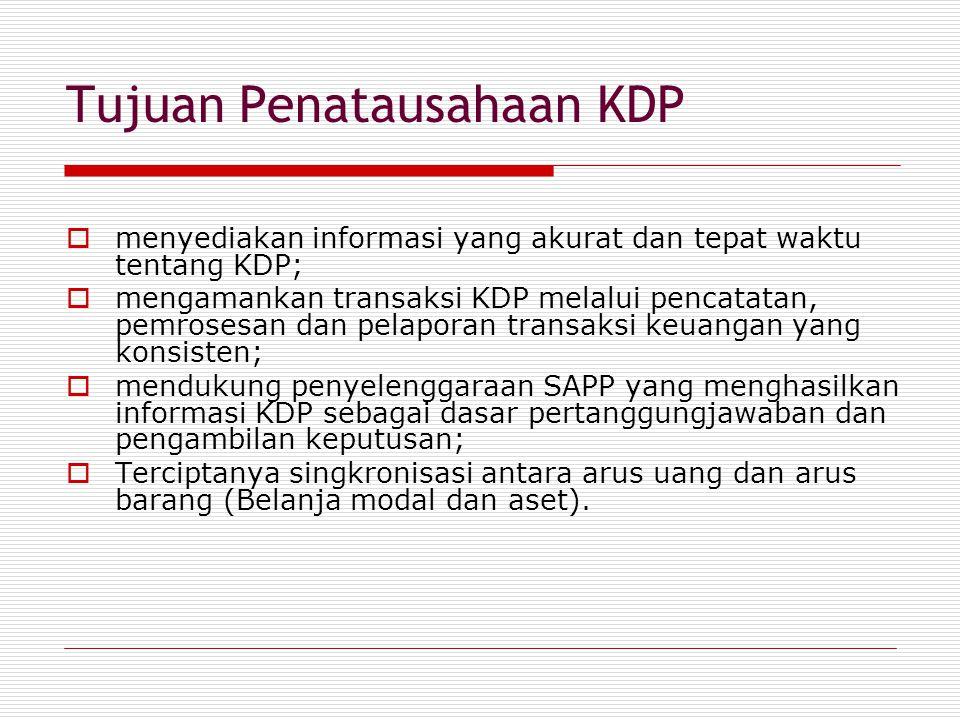 Tujuan Penatausahaan KDP  menyediakan informasi yang akurat dan tepat waktu tentang KDP;  mengamankan transaksi KDP melalui pencatatan, pemrosesan dan pelaporan transaksi keuangan yang konsisten;  mendukung penyelenggaraan SAPP yang menghasilkan informasi KDP sebagai dasar pertanggungjawaban dan pengambilan keputusan;  Terciptanya singkronisasi antara arus uang dan arus barang (Belanja modal dan aset).