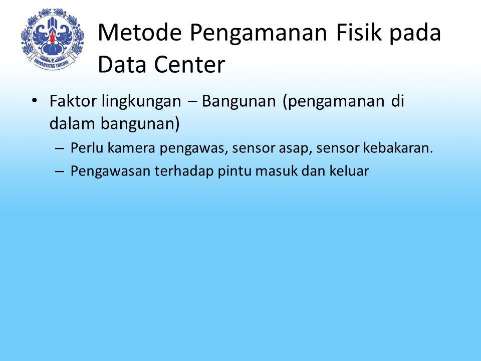 Metode Pengamanan Fisik pada Data Center Faktor lingkungan – Bangunan (pengamanan di dalam bangunan) – Perlu kamera pengawas, sensor asap, sensor keba