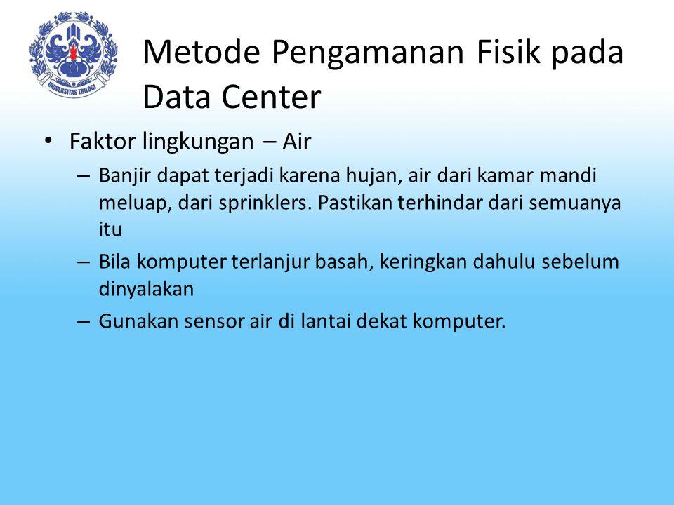 Metode Pengamanan Fisik pada Data Center Faktor lingkungan – Air – Banjir dapat terjadi karena hujan, air dari kamar mandi meluap, dari sprinklers. Pa
