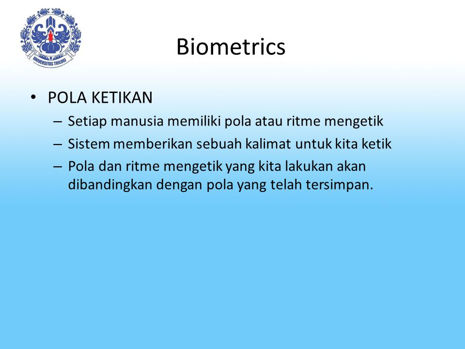 Biometrics POLA KETIKAN – Setiap manusia memiliki pola atau ritme mengetik – Sistem memberikan sebuah kalimat untuk kita ketik – Pola dan ritme menget