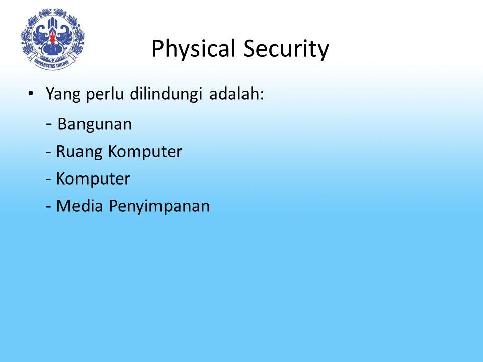 Physical Security Yang perlu dilindungi adalah: - Bangunan - Ruang Komputer - Komputer - Media Penyimpanan