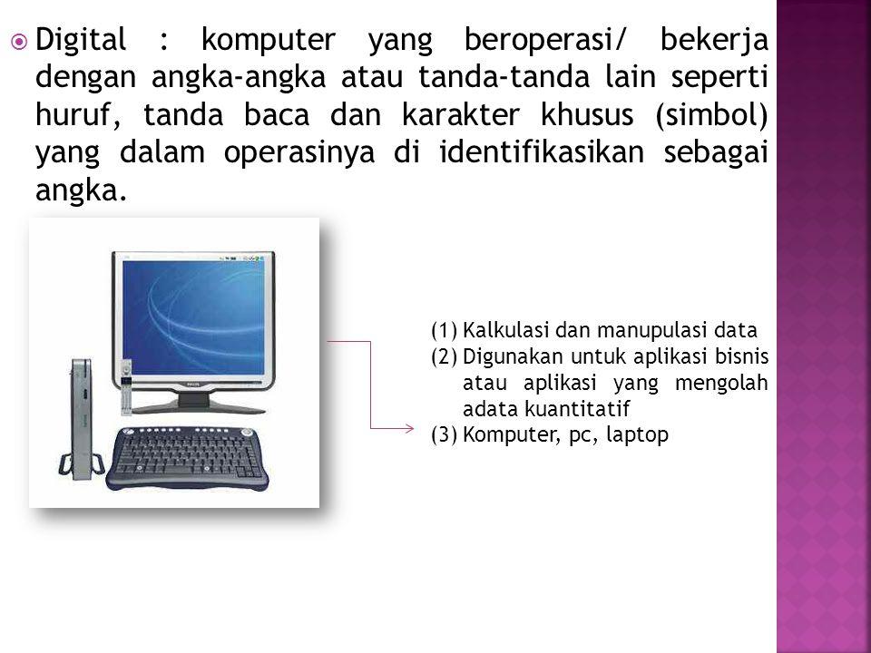  Digital : komputer yang beroperasi/ bekerja dengan angka-angka atau tanda-tanda lain seperti huruf, tanda baca dan karakter khusus (simbol) yang dalam operasinya di identifikasikan sebagai angka.