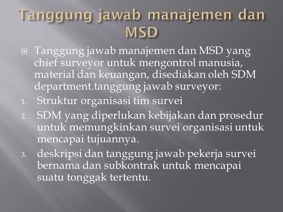  Tanggung jawab manajemen dan MSD yang chief surveyor untuk mengontrol manusia, material dan keuangan, disediakan oleh SDM department.tanggung jawab surveyor: 1.