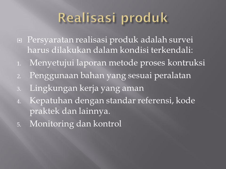  Persyaratan realisasi produk adalah survei harus dilakukan dalam kondisi terkendali: 1. Menyetujui laporan metode proses kontruksi 2. Penggunaan bah