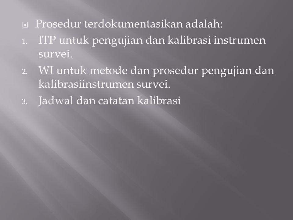  Prosedur terdokumentasikan adalah: 1. ITP untuk pengujian dan kalibrasi instrumen survei. 2. WI untuk metode dan prosedur pengujian dan kalibrasiins