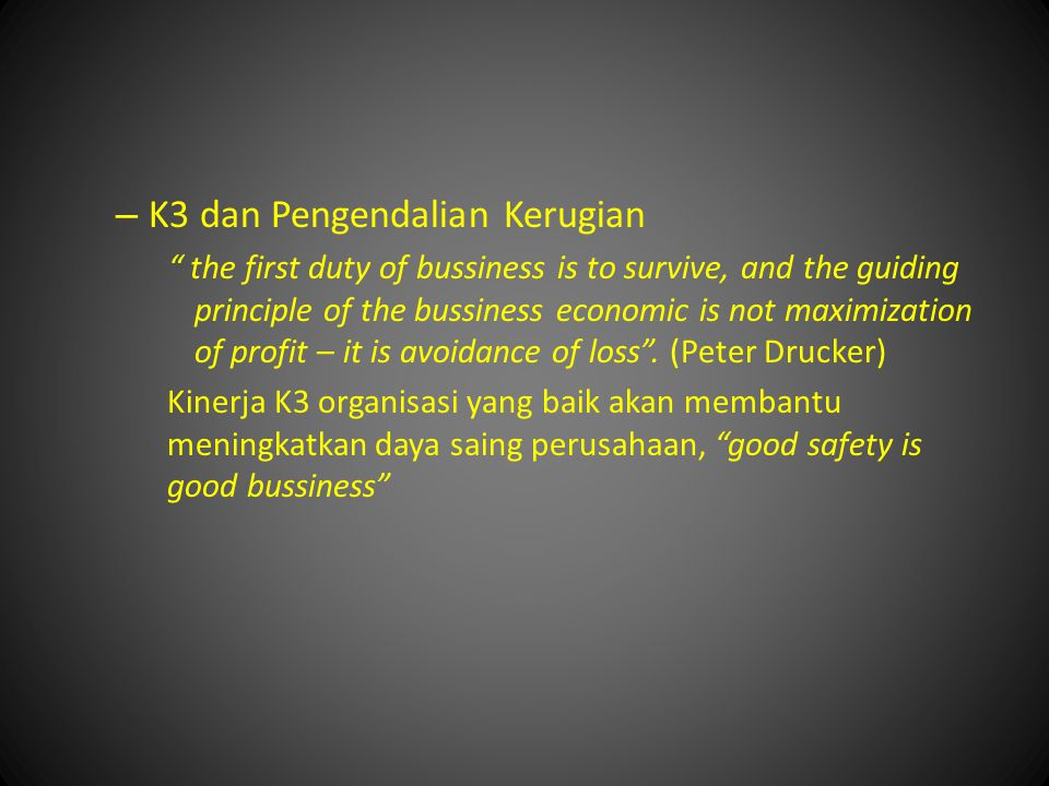 – K3 dan Pengendalian Kerugian the first duty of bussiness is to survive, and the guiding principle of the bussiness economic is not maximization of profit – it is avoidance of loss .