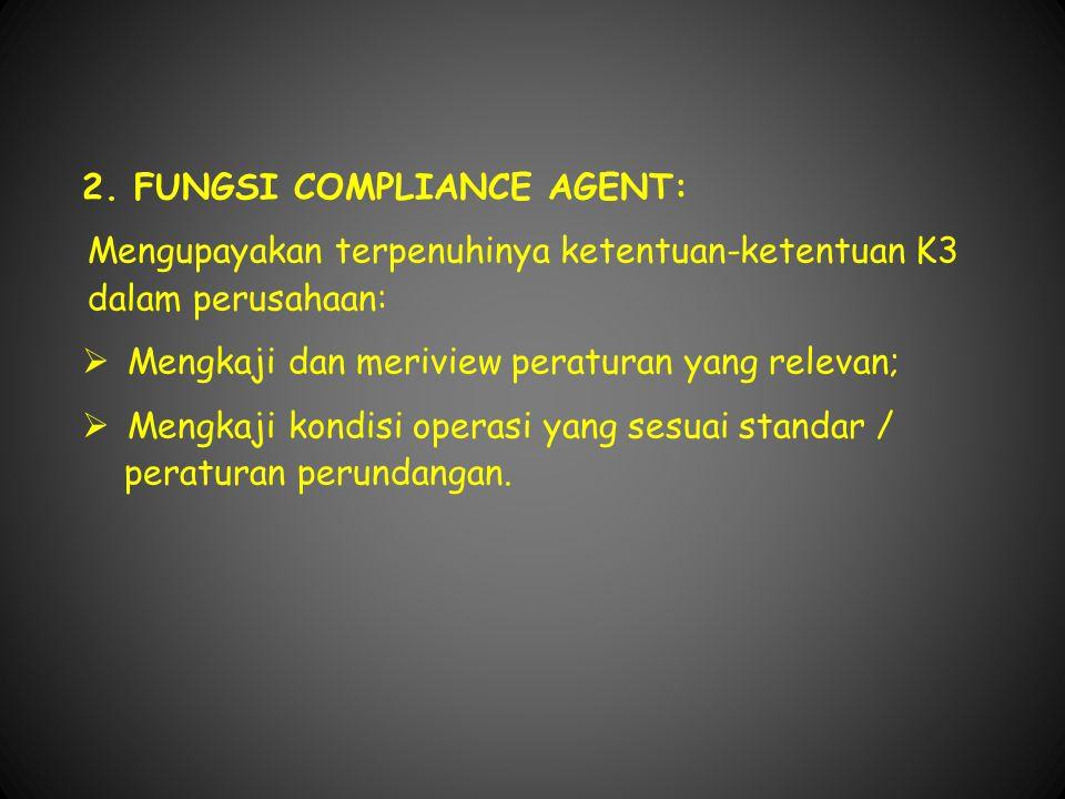 2. FUNGSI COMPLIANCE AGENT: Mengupayakan terpenuhinya ketentuan-ketentuan K3 dalam perusahaan:  Mengkaji dan meriview peraturan yang relevan;  Mengk
