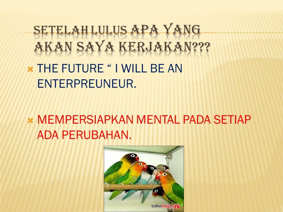 """ THE FUTURE """" I WILL BE AN ENTERPREUNEUR.  MEMPERSIAPKAN MENTAL PADA SETIAP ADA PERUBAHAN."""