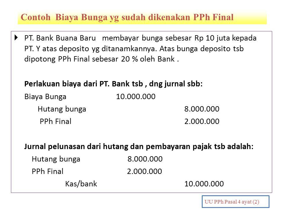 Contoh Biaya Bunga yg sudah dikenakan PPh Final PENDAHULUAN UU PPh Pasal 4 ayat (2)  PT. Bank Buana Baru membayar bunga sebesar Rp 10 juta kepada PT.