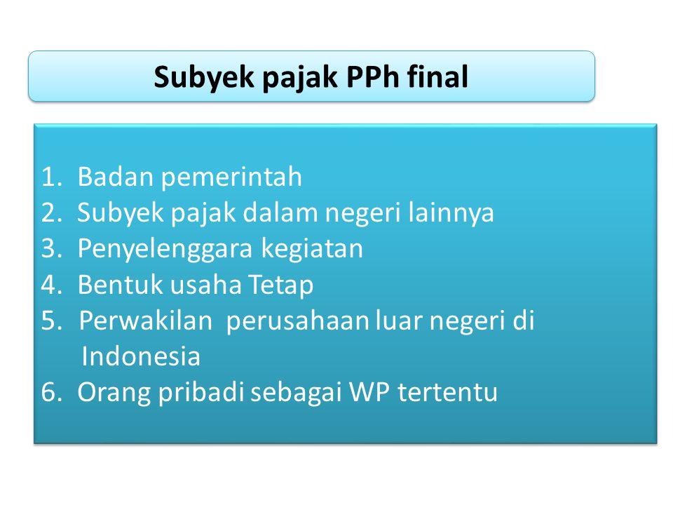 Subyek pajak PPh final 1. Badan pemerintah 2. Subyek pajak dalam negeri lainnya 3. Penyelenggara kegiatan 4. Bentuk usaha Tetap 5.Perwakilan perusahaa