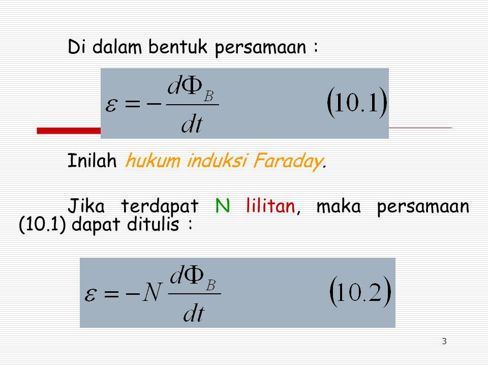 3 Di dalam bentuk persamaan : Inilah hukum induksi Faraday. Jika terdapat N lilitan, maka persamaan (10.1) dapat ditulis :