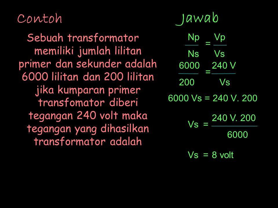Contoh Sebuah transformator memiliki jumlah lilitan primer dan sekunder adalah 6000 lilitan dan 200 lilitan jika kumparan primer transfomator diberi tegangan 240 volt maka tegangan yang dihasilkan transformator adalah 6000 Vs = 240 V.