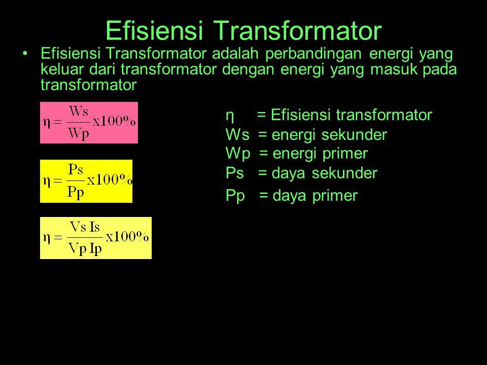 Efisiensi Transformator Efisiensi Transformator adalah perbandingan energi yang keluar dari transformator dengan energi yang masuk pada transformator