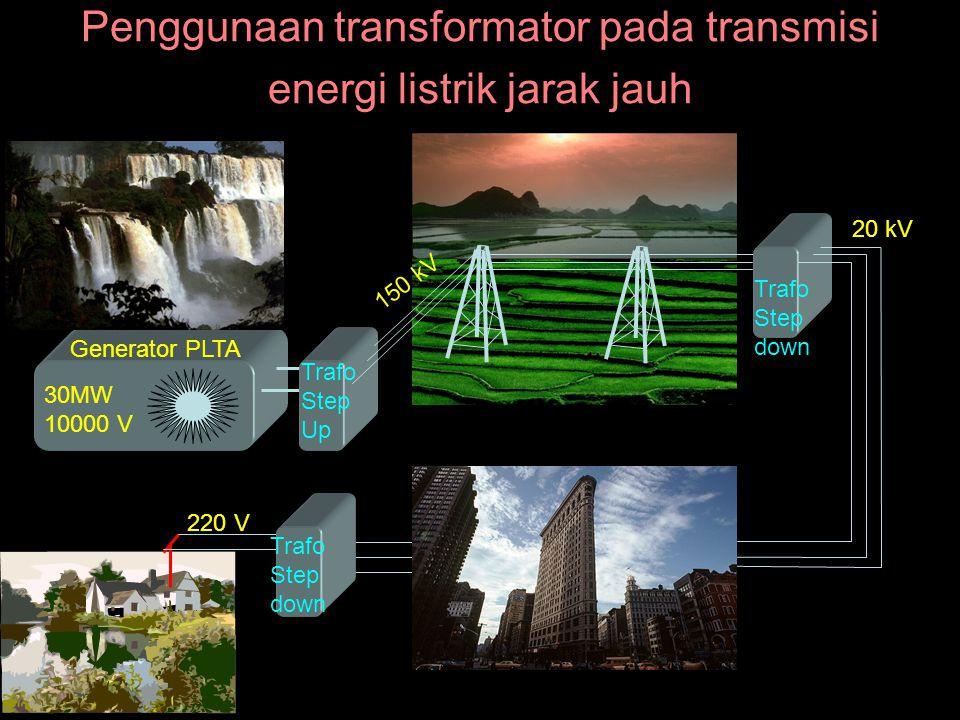 Penggunaan transformator pada transmisi energi listrik jarak jauh Generator PLTA 30MW 10000 V Trafo Step Up 150 kV Trafo Step down 20 kV Trafo Step down 220 V