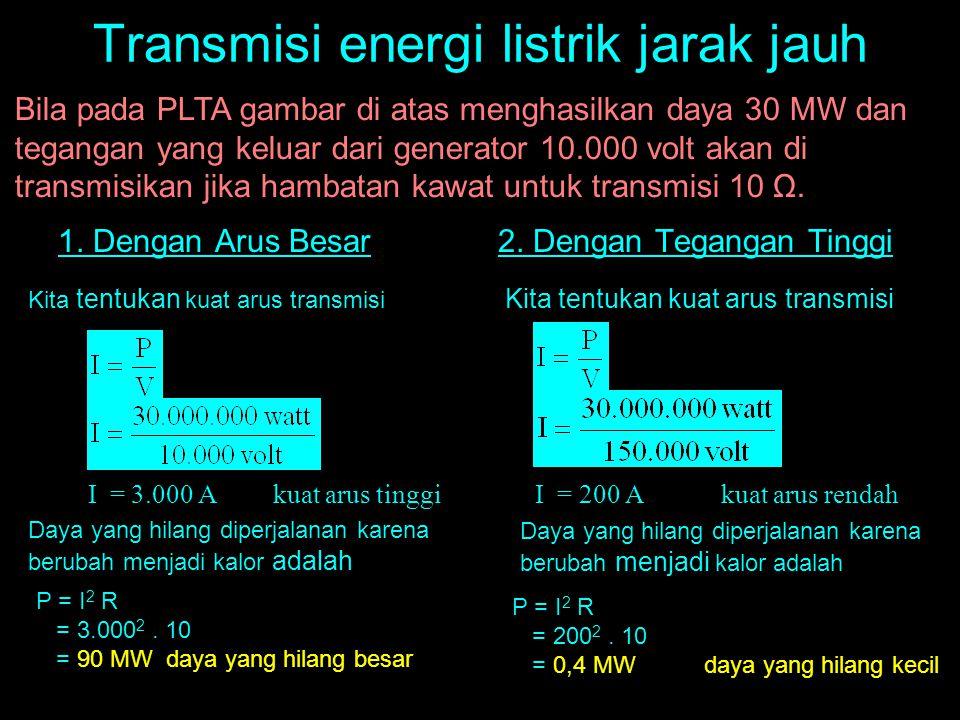 Transmisi energi listrik jarak jauh 1. Dengan Arus Besar2. Dengan Tegangan Tinggi Bila pada PLTA gambar di atas menghasilkan daya 30 MW dan tegangan y