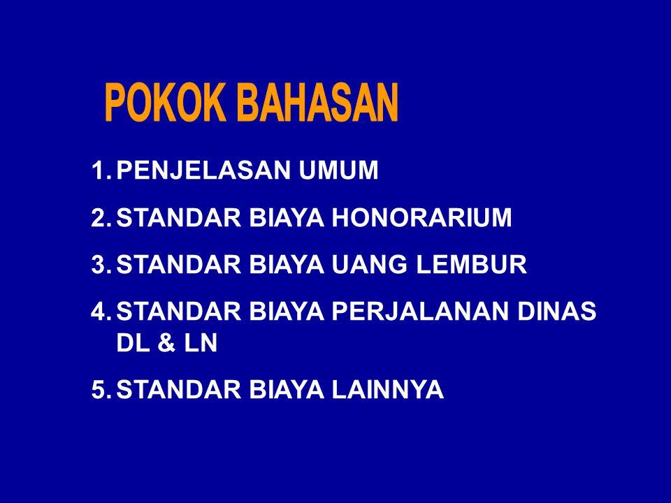 1.PENJELASAN UMUM 2.STANDAR BIAYA HONORARIUM 3.STANDAR BIAYA UANG LEMBUR 4.STANDAR BIAYA PERJALANAN DINAS DL & LN 5.STANDAR BIAYA LAINNYA