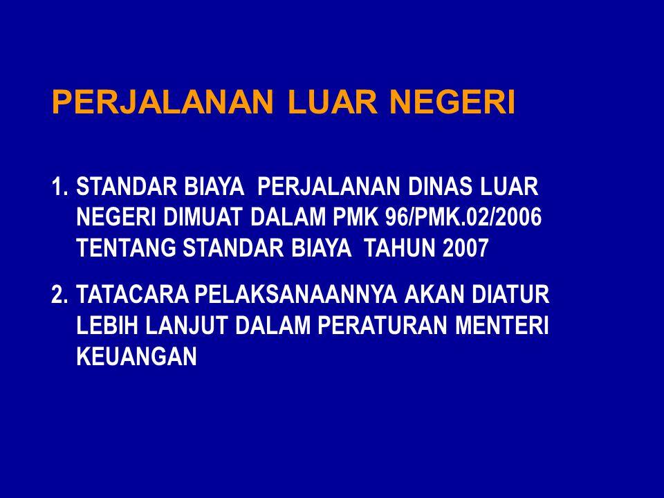 PERJALANAN LUAR NEGERI 1.STANDAR BIAYA PERJALANAN DINAS LUAR NEGERI DIMUAT DALAM PMK 96/PMK.02/2006 TENTANG STANDAR BIAYA TAHUN 2007 2.TATACARA PELAKSANAANNYA AKAN DIATUR LEBIH LANJUT DALAM PERATURAN MENTERI KEUANGAN