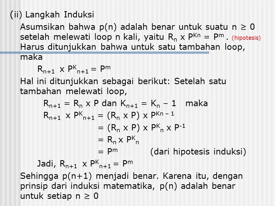 ( ii) Langkah Induksi Asumsikan bahwa p(n) adalah benar untuk suatu n ≥ 0 setelah melewati loop n kali, yaitu R n x P Kn = P m. (hipotesis) Harus ditu