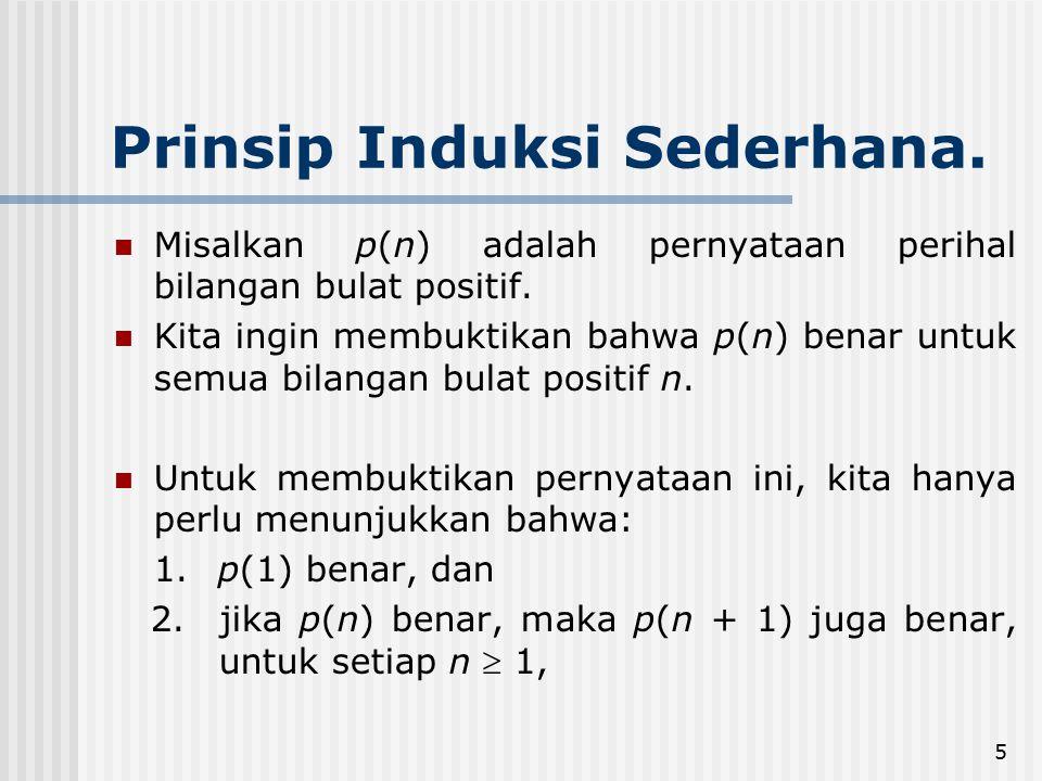 5 Prinsip Induksi Sederhana. Misalkan p(n) adalah pernyataan perihal bilangan bulat positif. Kita ingin membuktikan bahwa p(n) benar untuk semua bilan