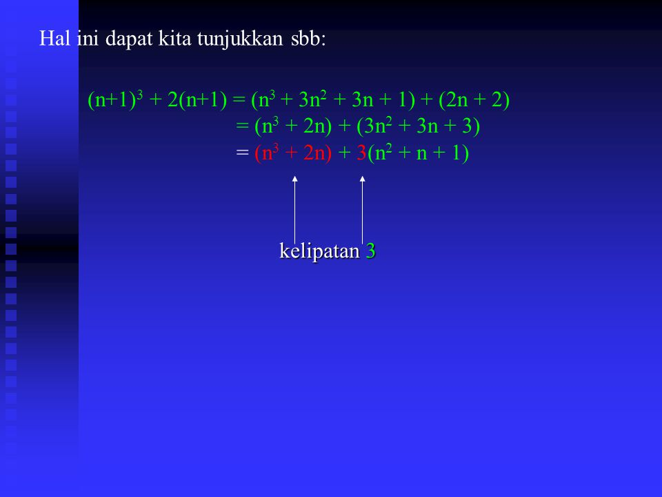 Hal ini dapat kita tunjukkan sbb: (n+1) 3 + 2(n+1) = (n 3 + 3n 2 + 3n + 1) + (2n + 2) = (n 3 + 2n) + (3n 2 + 3n + 3) = (n 3 + 2n) + 3(n 2 + n + 1) kelipatan 3