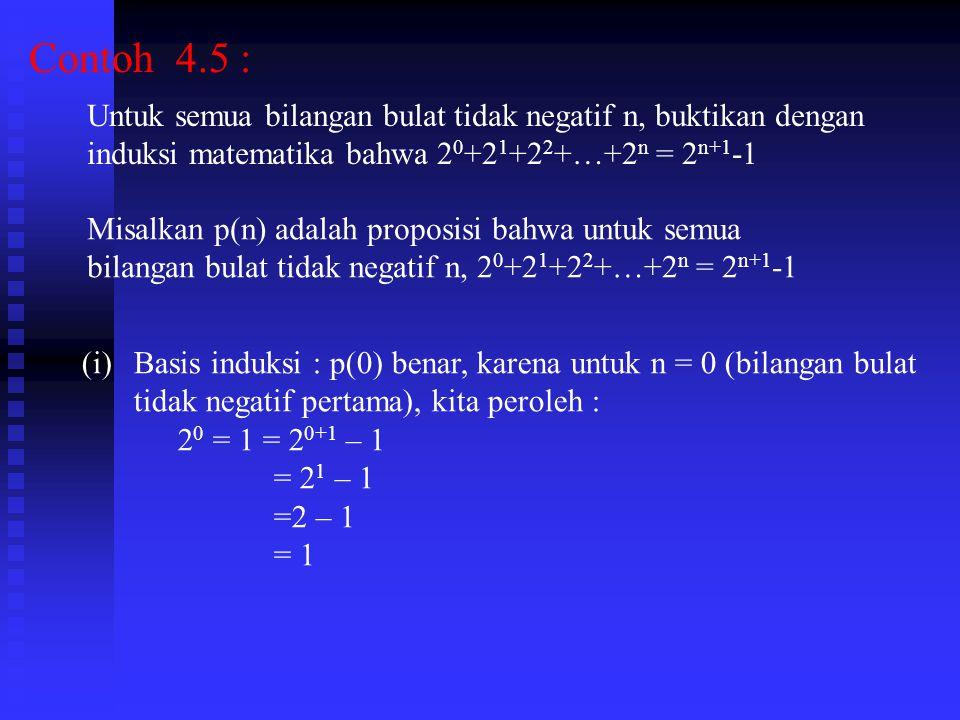 Contoh 4.5 : Untuk semua bilangan bulat tidak negatif n, buktikan dengan induksi matematika bahwa 2 0 +2 1 +2 2 +…+2 n = 2 n+1 -1 Misalkan p(n) adalah proposisi bahwa untuk semua bilangan bulat tidak negatif n, 2 0 +2 1 +2 2 +…+2 n = 2 n+1 -1 (i)Basis induksi : p(0) benar, karena untuk n = 0 (bilangan bulat tidak negatif pertama), kita peroleh : 2 0 = 1 = 2 0+1 – 1 = 2 1 – 1 =2 – 1 = 1