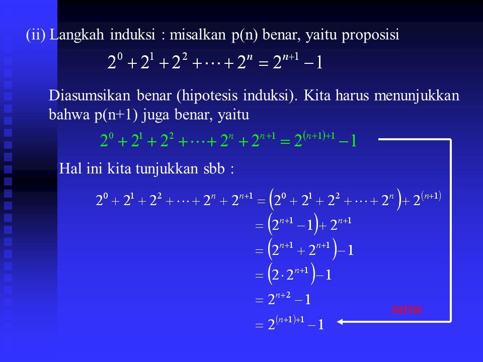 (ii) Langkah induksi : misalkan p(n) benar, yaitu proposisi Diasumsikan benar (hipotesis induksi).