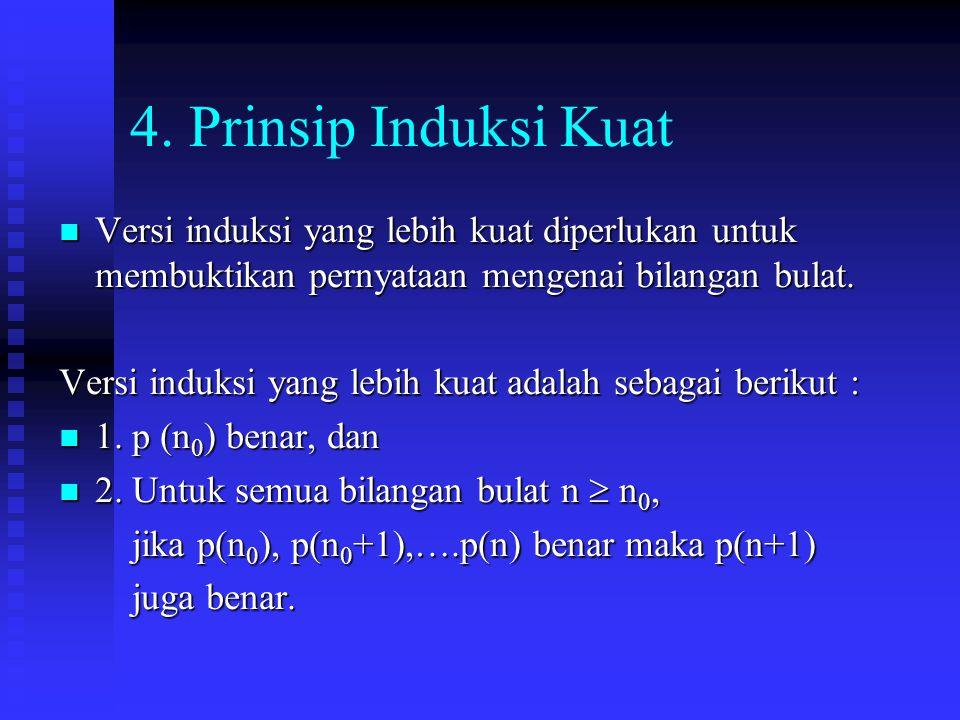 4. Prinsip Induksi Kuat Versi induksi yang lebih kuat diperlukan untuk membuktikan pernyataan mengenai bilangan bulat. Versi induksi yang lebih kuat d