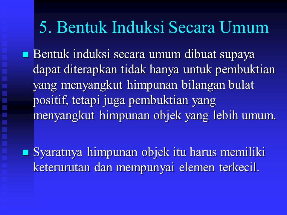 5. Bentuk Induksi Secara Umum Bentuk induksi secara umum dibuat supaya dapat diterapkan tidak hanya untuk pembuktian yang menyangkut himpunan bilangan