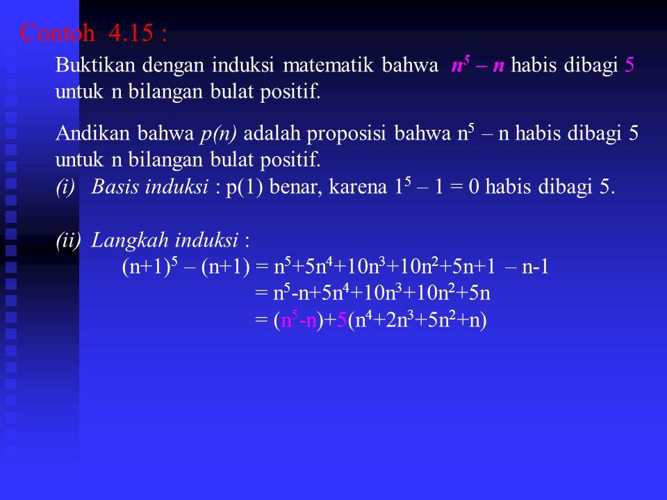 Contoh 4.15 : Buktikan dengan induksi matematik bahwa n 5 – n habis dibagi 5 untuk n bilangan bulat positif.