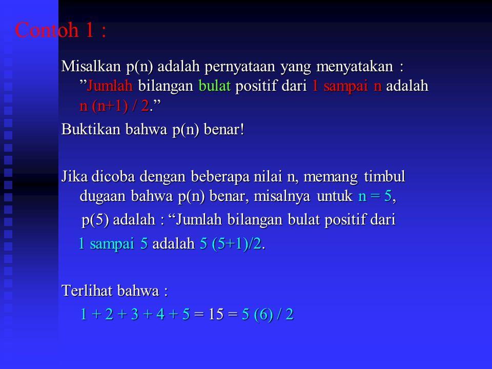 Contoh 1 : Misalkan p(n) adalah pernyataan yang menyatakan : Jumlah bilangan bulat positif dari 1 sampai n adalah n (n+1) / 2. Buktikan bahwa p(n) benar.