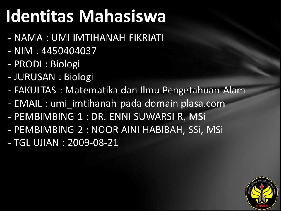 Identitas Mahasiswa - NAMA : UMI IMTIHANAH FIKRIATI - NIM : 4450404037 - PRODI : Biologi - JURUSAN : Biologi - FAKULTAS : Matematika dan Ilmu Pengetahuan Alam - EMAIL : umi_imtihanah pada domain plasa.com - PEMBIMBING 1 : DR.