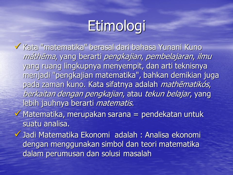 Etimologi Kata matematika berasal dari bahasa Yunani Kuno máthēma, yang berarti pengkajian, pembelajaran, ilmu yang ruang lingkupnya menyempit, dan arti teknisnya menjadi pengkajian matematika , bahkan demikian juga pada zaman kuno.