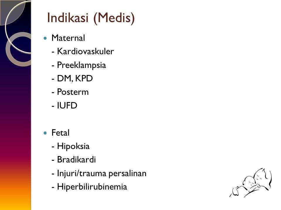 Indikasi (Medis) Maternal - Kardiovaskuler - Preeklampsia - DM, KPD - Posterm - IUFD Fetal - Hipoksia - Bradikardi - Injuri/trauma persalinan - Hiperb