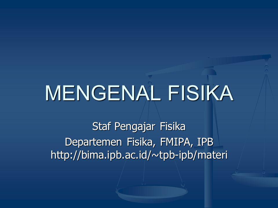 MENGENAL FISIKA Staf Pengajar Fisika Departemen Fisika, FMIPA, IPB http://bima.ipb.ac.id/~tpb-ipb/materi