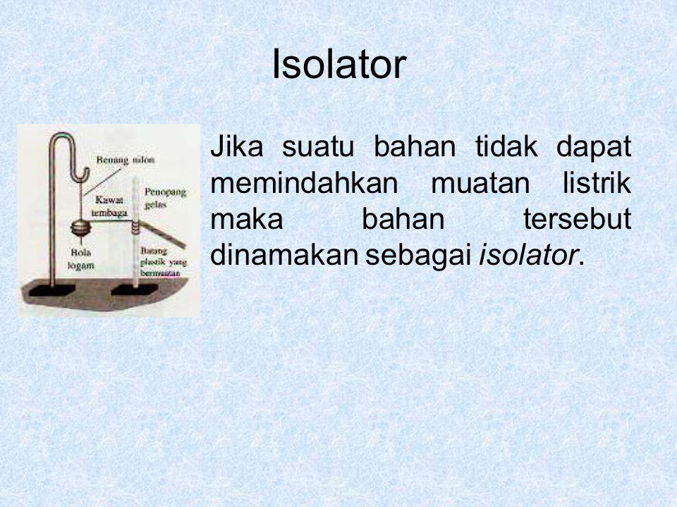 Isolator Jika suatu bahan tidak dapat memindahkan muatan listrik maka bahan tersebut dinamakan sebagai isolator.