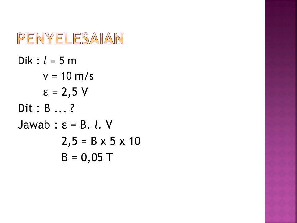 Dik : l = 5 m v = 10 m/s ε = 2,5 V Dit : B... ? Jawab : ε = B. l. V 2,5 = B x 5 x 10 B = 0,05 T