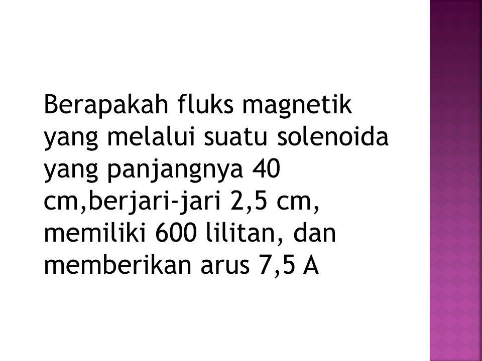 Berapakah fluks magnetik yang melalui suatu solenoida yang panjangnya 40 cm,berjari-jari 2,5 cm, memiliki 600 lilitan, dan memberikan arus 7,5 A
