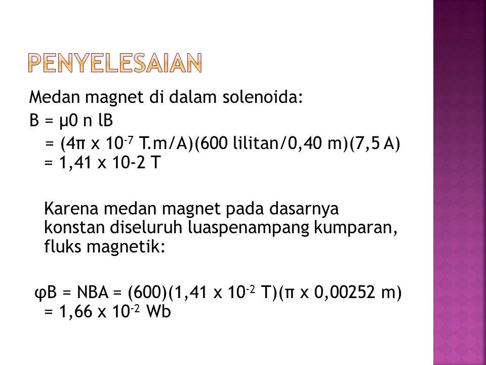 Medan magnet di dalam solenoida: B = μ0 n lB = (4π x 10 -7 T.m/A)(600 lilitan/0,40 m)(7,5 A) = 1,41 x 10-2 T Karena medan magnet pada dasarnya konstan diseluruh luaspenampang kumparan, fluks magnetik: φB = NBA = (600)(1,41 x 10 -2 T)(π x 0,00252 m) = 1,66 x 10 -2 Wb