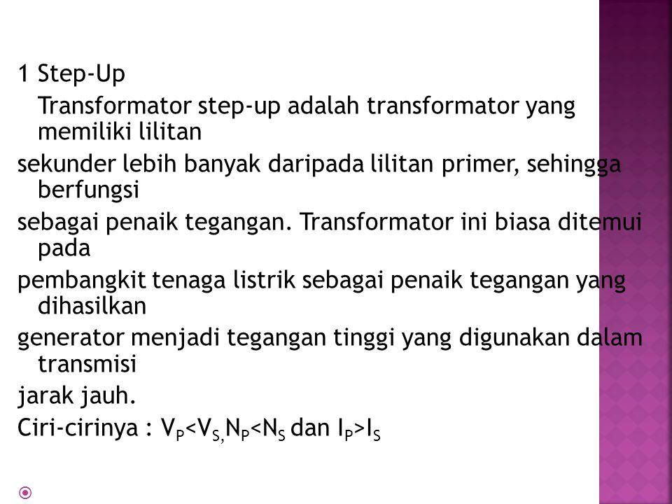 1 Step-Up Transformator step-up adalah transformator yang memiliki lilitan sekunder lebih banyak daripada lilitan primer, sehingga berfungsi sebagai penaik tegangan.
