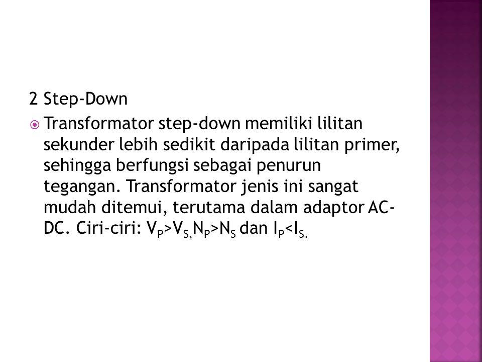 2 Step-Down  Transformator step-down memiliki lilitan sekunder lebih sedikit daripada lilitan primer, sehingga berfungsi sebagai penurun tegangan. Tr