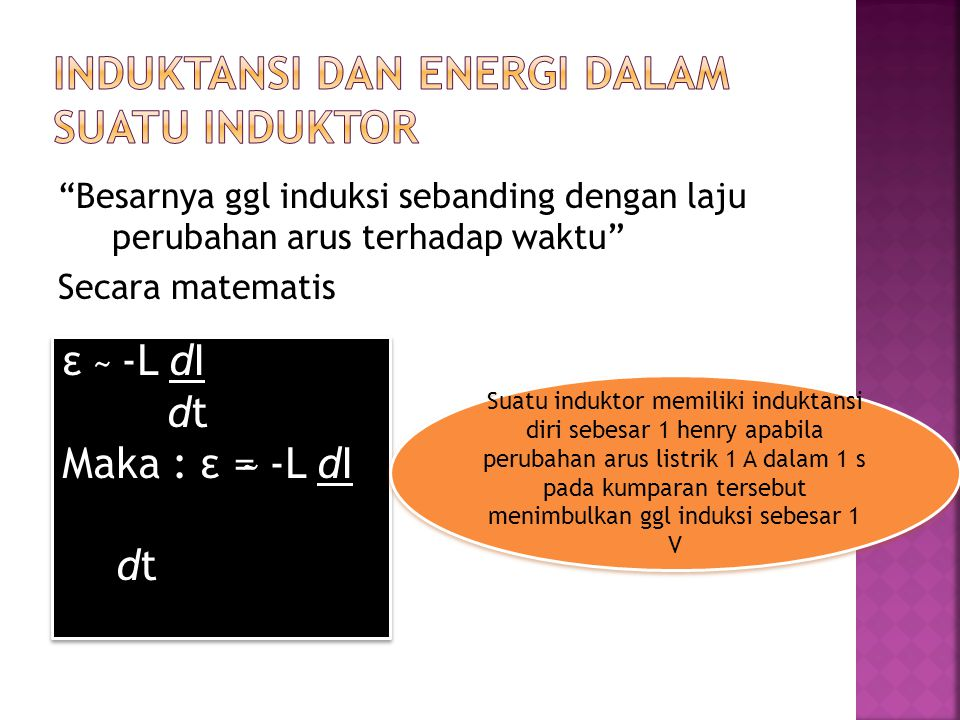Besarnya ggl induksi sebanding dengan laju perubahan arus terhadap waktu Secara matematis ε ̴ -L dI dt Maka : ε = ̴ -L dI dt ε ̴ -L dI dt Maka : ε = ̴ -L dI dt Suatu induktor memiliki induktansi diri sebesar 1 henry apabila perubahan arus listrik 1 A dalam 1 s pada kumparan tersebut menimbulkan ggl induksi sebesar 1 V