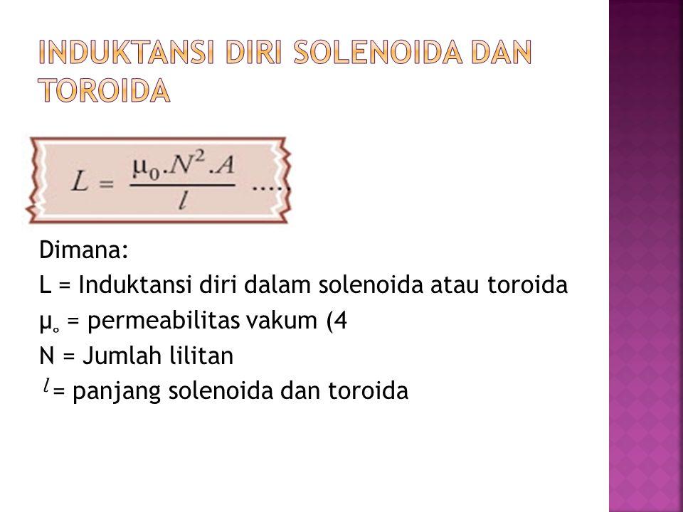 Dimana: L = Induktansi diri dalam solenoida atau toroida μ = permeabilitas vakum (4 N = Jumlah lilitan = panjang solenoida dan toroida