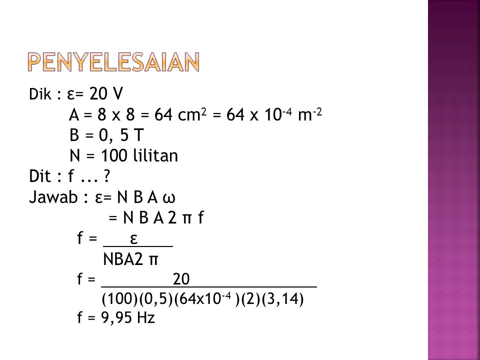 Dik : ε= 20 V A = 8 x 8 = 64 cm 2 = 64 x 10 -4 m -2 B = 0, 5 T N = 100 lilitan Dit : f... ? Jawab : ε= N B A ω = N B A 2 π f f = ε NBA2 π f = 20 (100)