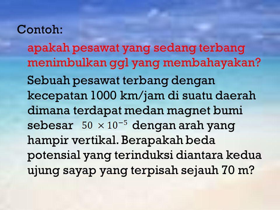 Contoh: apakah pesawat yang sedang terbang menimbulkan ggl yang membahayakan? Sebuah pesawat terbang dengan kecepatan 1000 km/jam di suatu daerah dima