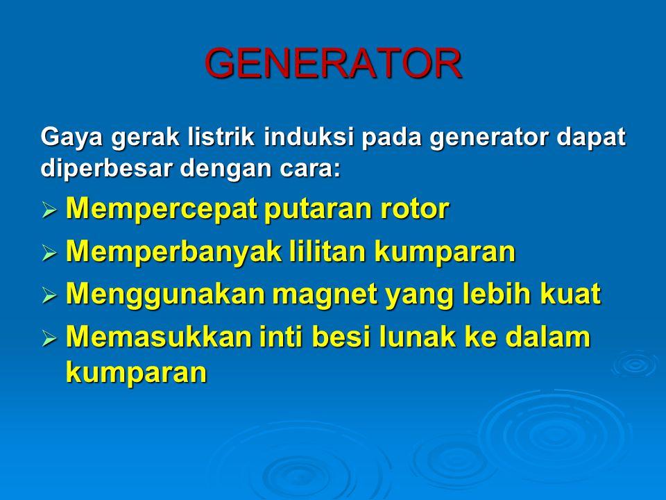 GENERATOR Gaya gerak listrik induksi pada generator dapat diperbesar dengan cara:  Mempercepat putaran rotor  Memperbanyak lilitan kumparan  Menggu